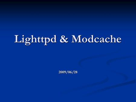 Lighttpd & Modcache 2009/06/28. Basic lighttpd info Event-driven, single process Event-driven, single process Uses non-block io (network) + writev (memory)