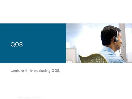 © 2006 Cisco Systems, Inc. All rights reserved. QOS Lecture 4 - Introducing QOS.