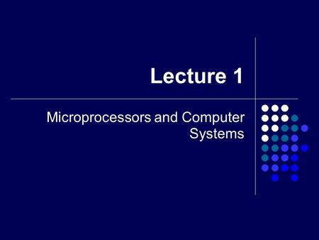 Lecture 1 Microprocessors and Computer Systems. 2 What is a microprocessor? It's a semiconductor IC Provides the pseudointelligence of a system Performing.