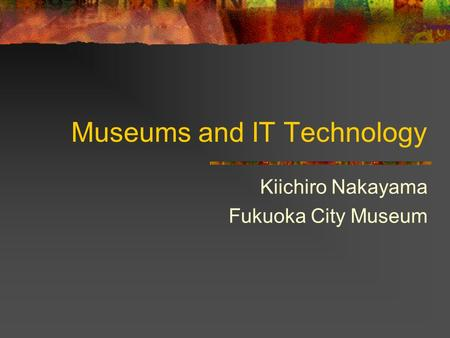Museums and IT Technology Kiichiro Nakayama Fukuoka City Museum.