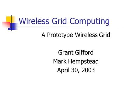 Wireless Grid Computing A Prototype Wireless Grid Grant Gifford Mark Hempstead April 30, 2003.