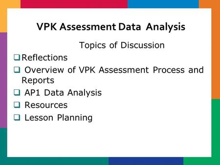 VPK Assessment Data Analysis Topics of Discussion  Reflections  Overview of VPK Assessment Process and Reports  AP1 Data Analysis  Resources  Lesson.