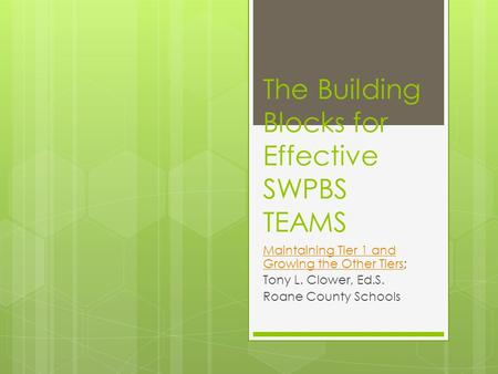 The Building Blocks for Effective SWPBS TEAMS Maintaining Tier 1 and Growing the Other TiersMaintaining Tier 1 and Growing the Other Tiers; Tony L. Clower,