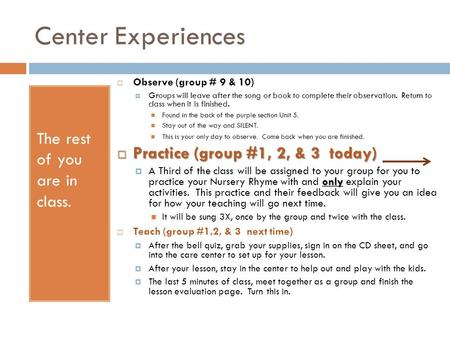 Center Experiences The rest of you are in class.  Observe (group # 9 & 10)  Groups will leave after the song or book to complete their observation. Return.