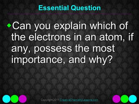 Copyright 2011 CreativeChemistryLessons.comCreativeChemistryLessons.com Essential Question  Can you explain which of the electrons in an atom, if any,