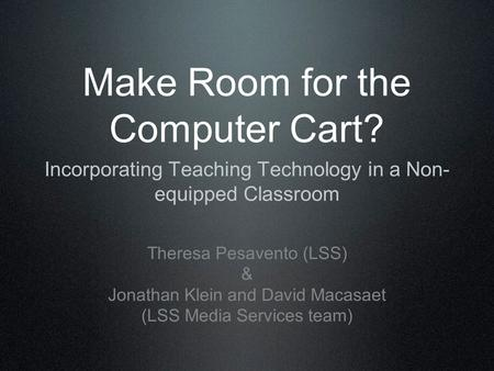 Make Room for the Computer Cart? Incorporating Teaching Technology in a Non- equipped Classroom Theresa Pesavento (LSS) & Jonathan Klein and David Macasaet.