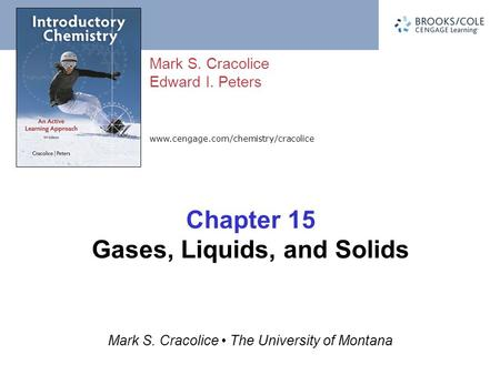 Www.cengage.com/chemistry/cracolice Mark S. Cracolice Edward I. Peters Mark S. Cracolice The University of Montana Chapter 15 Gases, Liquids, and Solids.