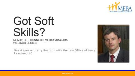 Got Soft Skills? READY, SET, CONNECT! MEBA's 2014-2015 WEBINAR SERIES Guest speaker, Jerry Reardon with the Law Office of Jerry Reardon, LLC WWW.MEBASC.COM.