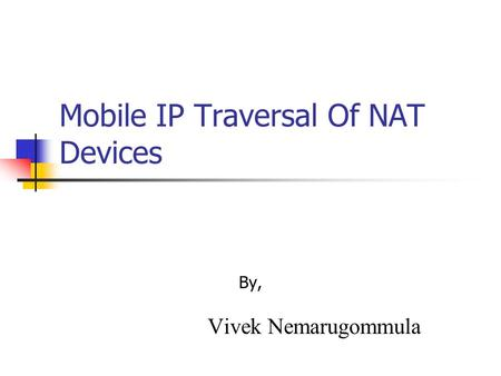 Mobile IP Traversal Of NAT Devices By, Vivek Nemarugommula.