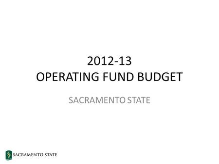 2012-13 OPERATING FUND BUDGET SACRAMENTO STATE. State of California 2012-13 Budget Governor's Approved Budget Budget Gap $15.7 billion Reserve$0.9 billion.