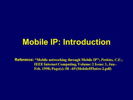 "Mobile IP: Introduction Reference: ""Mobile networking through Mobile IP""; Perkins, C.E.; IEEE Internet Computing, Volume: 2 Issue: 1, Jan.- Feb. 1998;"