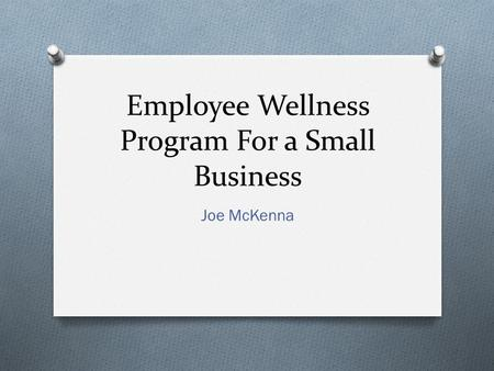 Employee Wellness Program For a Small Business Joe McKenna.