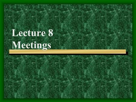 Lecture 8 Meetings Problems People Often Feel Puzzled Why are meetings so important? Why do meetings end up in failure? How to get ready for meetings?