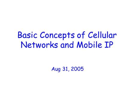 Basic Concepts of Cellular Networks and Mobile IP Aug 31, 2005.