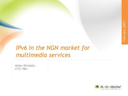 IPv6 In the NGN market for multimedia services Asher Shiratzky CTO TBU February 2007.
