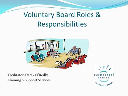 Voluntary Board Roles & Responsibilities Facilitator: Derek O'Reilly, Training & Support Services.