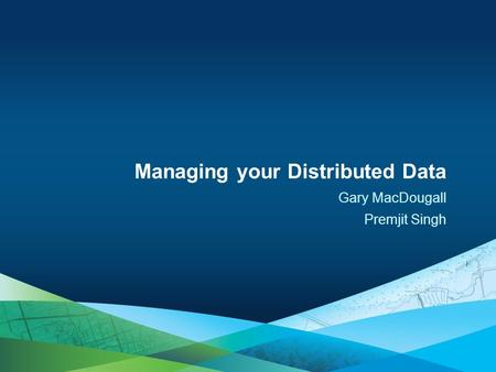 Gary MacDougall Premjit Singh Managing your Distributed Data.