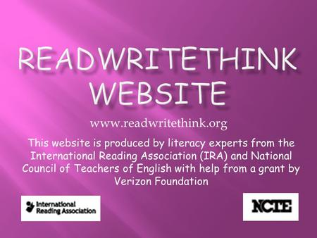 Www.readwritethink.org This website is produced by literacy experts from the International Reading Association (IRA) and National Council of Teachers of.