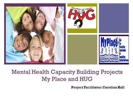 + Mental Health Capacity Building Projects My Place and HUG Project Facilitator: Carolina Hall.