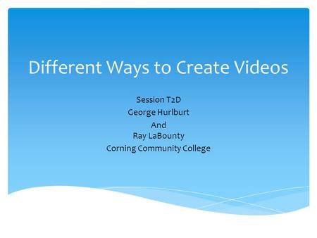 Different Ways to Create Videos Session T2D George Hurlburt And Ray LaBounty Corning Community College.