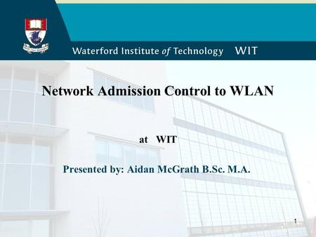 1 Network Admission Control to WLAN at WIT Presented by: Aidan McGrath B.Sc. M.A.