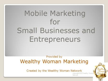 Mobile Marketing for Small Businesses and Entrepreneurs Provided by Wealthy Woman Marketing Created by the Wealthy Woman Network copyright 2012 Wealthy.