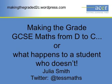 Making the Grade GCSE Maths from D to C... or what happens to a student who doesn't! Julia Smith makingthegraded2c.wordpress.com.