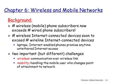 Wireless, Mobile Networks6-1 Chapter 6: Wireless and Mobile Networks Background:  # wireless (mobile) phone subscribers now exceeds # wired phone subscribers!