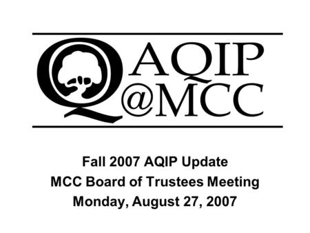 Fall 2007 AQIP Update MCC Board of Trustees Meeting Monday, August 27, 2007.