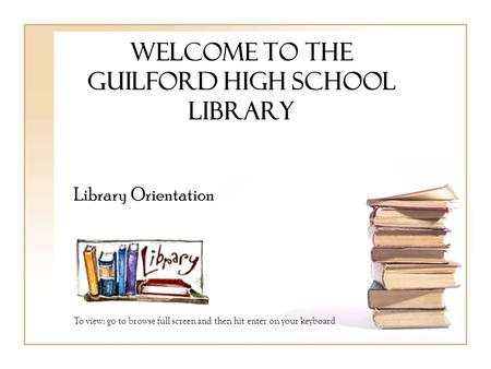 Welcome to the guilford high school Library Library Orientation To view: go to browse full screen and then hit enter on your keyboard.
