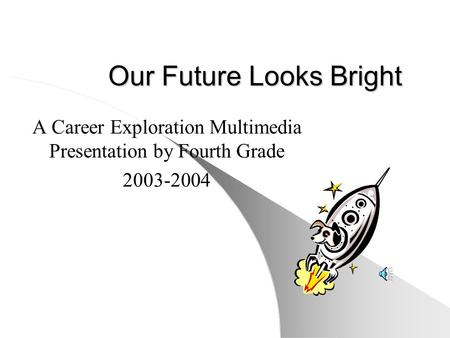 Our Future Looks Bright A Career Exploration Multimedia Presentation by Fourth Grade 2003-2004.