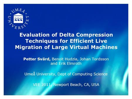 Evaluation of Delta Compression Techniques for Efficient Live Migration of Large Virtual Machines Petter Svärd, Benoit Hudzia, Johan Tordsson and Erik.