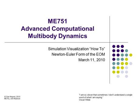 "ME751 Advanced Computational Multibody Dynamics Simulation Visualization ""How To"" Newton-Euler Form of the EOM March 11, 2010 © Dan Negrut, 2010 ME751,"