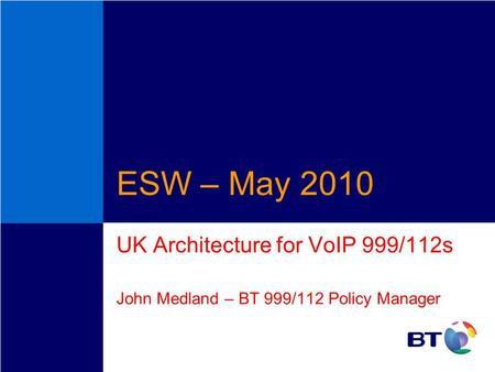 ESW – May 2010 UK Architecture for VoIP 999/112s John Medland – BT 999/112 Policy Manager.