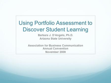 Using Portfolio Assessment to Discover Student Learning Barbara J. D'Angelo, Ph.D. Arizona State University Association for Business Communication Annual.