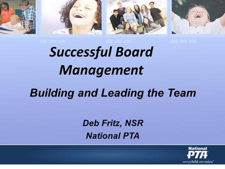 Successful Board Management Building and Leading the Team Deb Fritz, NSR National PTA.