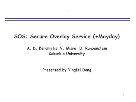 1. SOS: Secure Overlay Service (+Mayday) A. D. Keromytis, V. Misra, D. Runbenstein Columbia University Presented by Yingfei Dong.