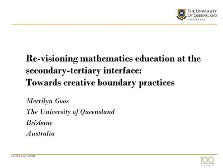 CRICOS Provider No 00025B Re-visioning mathematics education at the secondary-tertiary interface: Towards creative boundary practices Merrilyn Goos The.