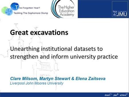 Great excavations Unearthing institutional datasets to strengthen and inform university practice Clare Milsom, Martyn Stewart & Elena Zaitseva Liverpool.