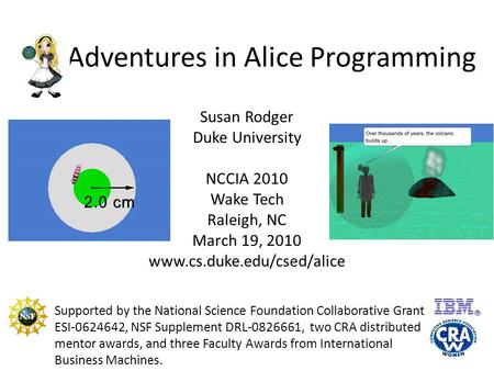 Adventures in Alice Programming Susan Rodger Duke University NCCIA 2010 Wake Tech Raleigh, NC March 19, 2010 www.cs.duke.edu/csed/alice Supported by the.