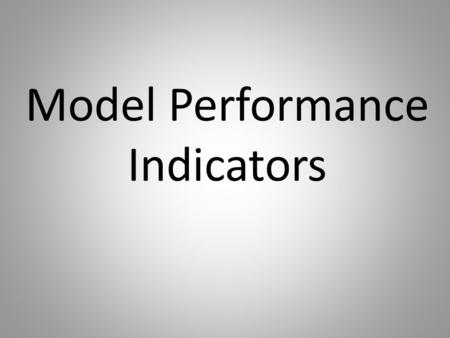 Model Performance Indicators. Key Questions about Model Performance Indicators What are they? What do they look like? Why are they important? How do teachers.
