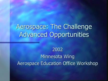 Aerospace: The Challenge Advanced Opportunities 2002 Minnesota Wing Aerospace Education Office Workshop.