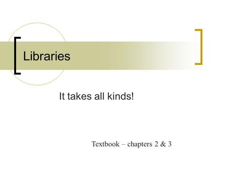Libraries It takes all kinds! Textbook – chapters 2 & 3.