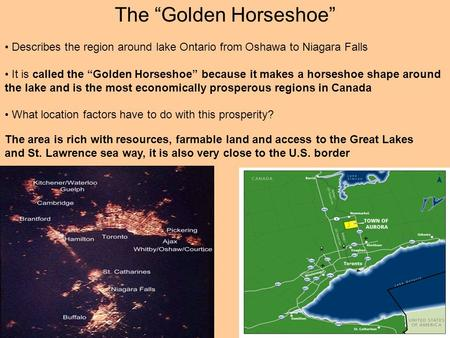 "The ""Golden Horseshoe"" Describes the region around lake Ontario from Oshawa to Niagara Falls It is called the ""Golden Horseshoe"" because it makes a horseshoe."