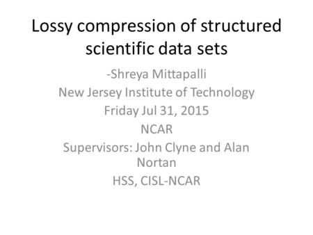 Lossy compression of structured scientific data sets -Shreya Mittapalli New Jersey Institute of Technology Friday Jul 31, 2015 NCAR Supervisors: John Clyne.