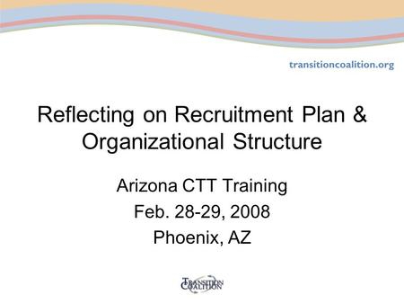 Reflecting on Recruitment Plan & Organizational Structure Arizona CTT Training Feb. 28-29, 2008 Phoenix, AZ.