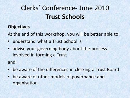 Clerks' Conference- June 2010 Trust Schools Objectives At the end of this workshop, you will be better able to: understand what a Trust School is advise.