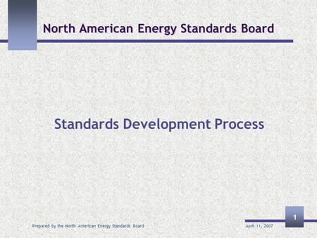 April 11, 2007 Prepared by the North American Energy Standards Board 1 North American Energy Standards Board Standards Development Process.