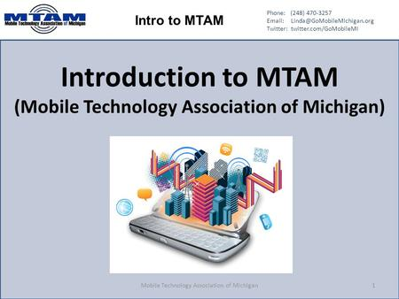 Phone: (248) 470-3257   Twitter: twitter.com/GoMobileMI Intro to MTAM Introduction to MTAM (Mobile Technology Association.