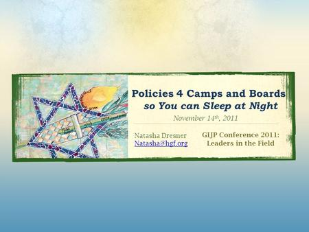 Policies 4 Camps and Boards so You can Sleep at Night GIJP Conference 2011: Leaders in the Field Natasha Dresner November 14 th, 2011.